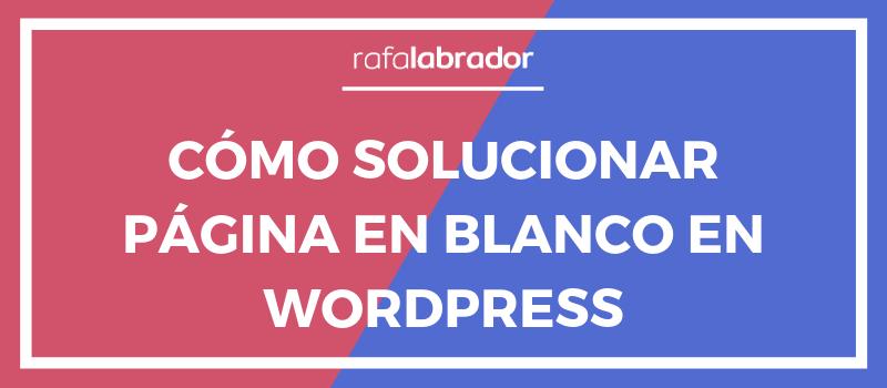 Cómo solucionar el problema de página en blanco en WordPress