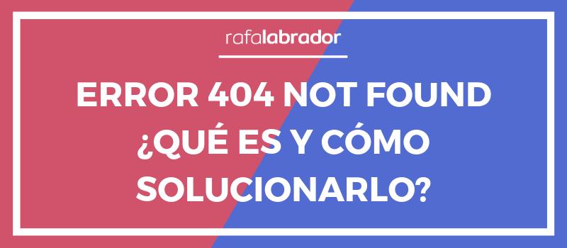 Error 404 not found ¿Qué es y cómo solucionarlo?